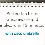 Cisco Umbrella – Protected, in as little as 15 minutes